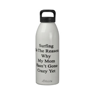 Surfing Is The Reason Why My Mom Hasn't Gone Crazy Drinking Bottle