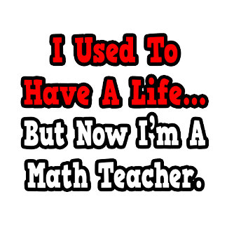 I Used to Have a Life...Math Teacher