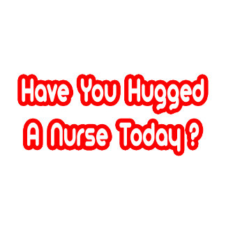 Have You Hugged A Nurse Today?