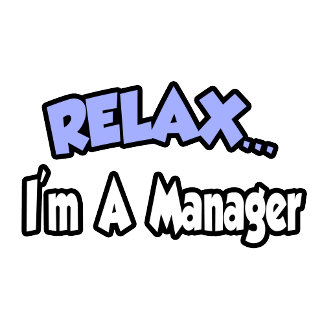 Relax...I'm A Manager