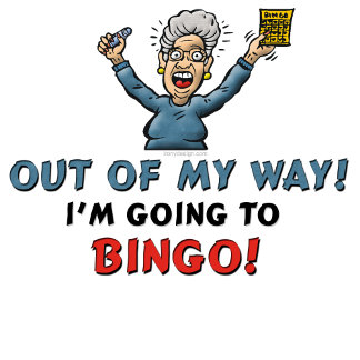 Out Of My Way Im Going To BINGO