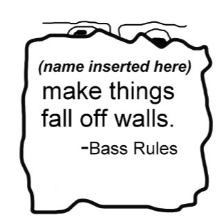 My _ makes things fall off walls- Bass Rules items