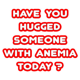 Have You Hugged Someone With Anemia Today?