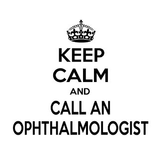 Keep Calm and Call an Ophthalmologist