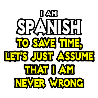 Spanish...Assume I Am Never Wrong