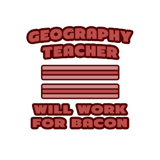 Geography Teacher .. Will Work For Bacon