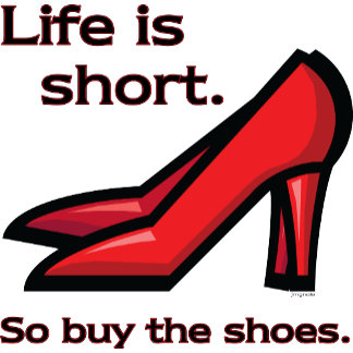Life is Short.  So buy the Shoes.