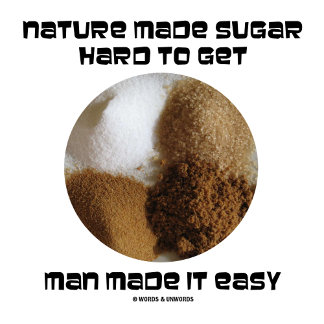Nature Made Sugar Hard To Get Man Made It Easy