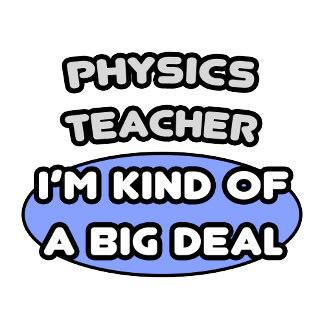 Physics Teacher ... Kind of a Big Deal