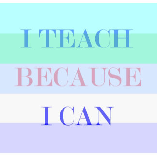 I Teach Because I Can