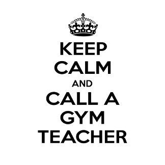 Keep Calm and Call a Gym Teacher