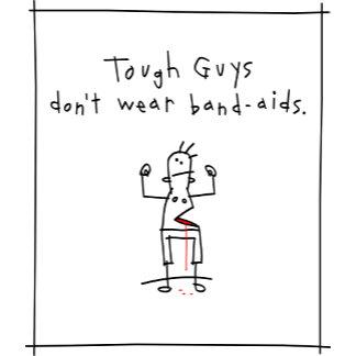 Tough Guys don't wear band-aids.
