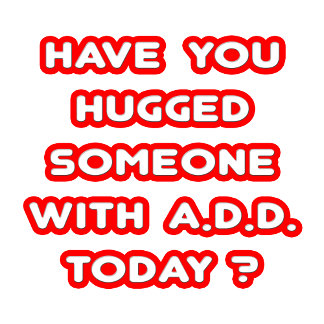 Have You Hugged Someone With ADD Today?