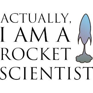Actually, I am a rocket scientist.