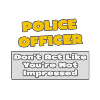 Police Officer .. You're Impressed