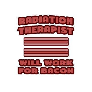 Radiation Therapist .. Will Work For Bacon