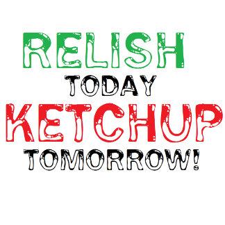 Relish Today...Ketchup Tomorrow!