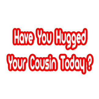 Have You Hugged Your Cousin Today?