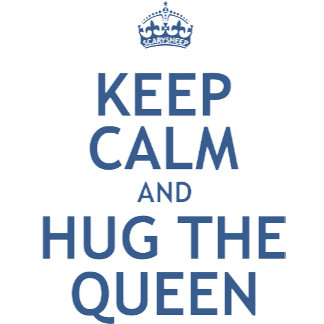 Keep Calm and Hug the Queen