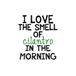 I Love the Smell of Cilantro in the Morning