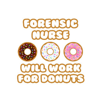 Forensic Nurse .. Will Work For Donuts