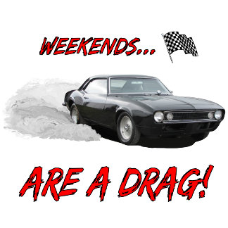 WEEKENDS ARE A DRAG!