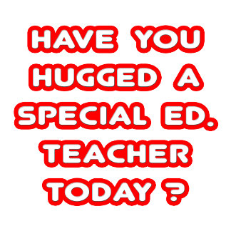 Have You Hugged A Special Ed. Teacher Today?