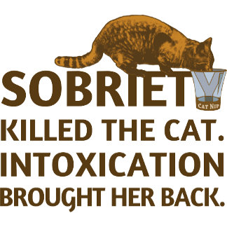 Sobriety killed cat. Intoxication brought her back