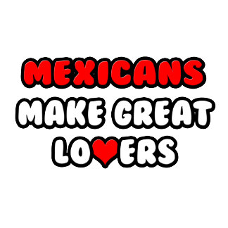 Mexicans Make Great Lovers