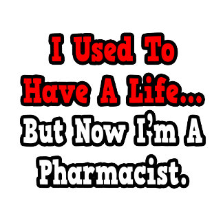 I Used to Have a Life...Pharmacist