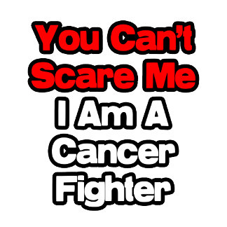 You Can't Scare Me...Cancer Fighter