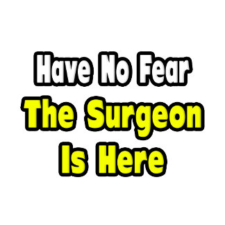 No Fear, The Surgeon Is Here