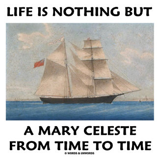Life Is Nothing But A Mary Celeste From Time To
