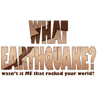 What Earthquake? I didn't rock your world?
