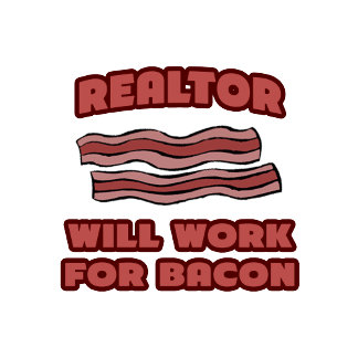 Realtor .. Will Work For Bacon