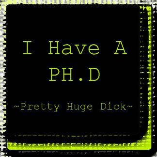I Have A PH.D. ~ Pretty Huge Dick ~
