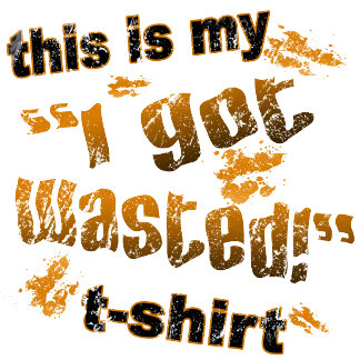 This is my I Got Wasted t-shirt!
