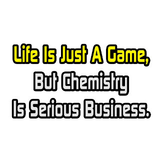 Life Is Just a Game .. Chemistry Is Serious