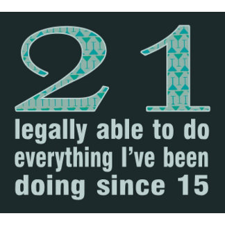 21 / Legally able to do...doing since 15