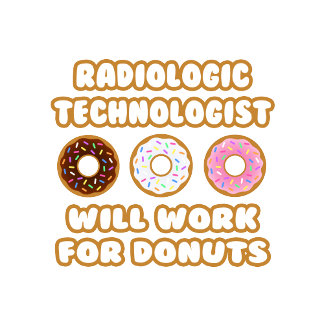 Radiologic Technologist .. Will Work For Donuts
