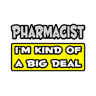 Pharmacist .. I'm Kind of a Big Deal