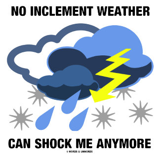 No Inclement Weather Can Shock Me Anymore