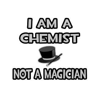 I Am A Chemist ... Not A Magician