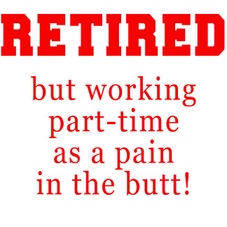 Retired But Working Part Time as a Pain in th Butt