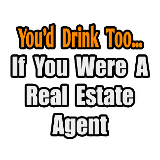 You'd Drink Too...Real Estate Agent