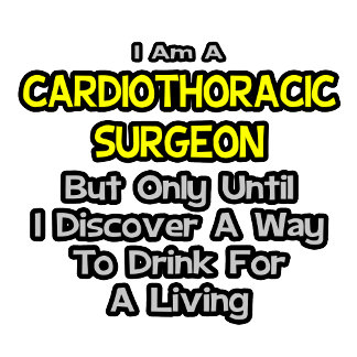 Cardiothoracic Surgeon .. Drink for a Living