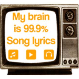 My brain is 99.9% song lyrics