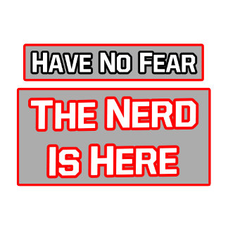 Have No Fear .. Nerd Is Here