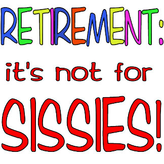 RETIREMENT: It's Not for Sissies!