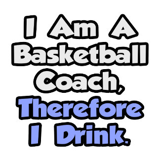 I Am A Basketball Coach, Therefore I Drink